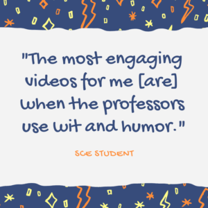 "Quote, """"The most engaging videos for me [are] when the professors use wit and humor."""