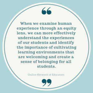 Graphic with quote: When we examine human experience through an equity lens, we can more effectively understand the experiences of our students and identify the importance of cultivating learning environments that are welcoming and create a sense of belonging for all students.
