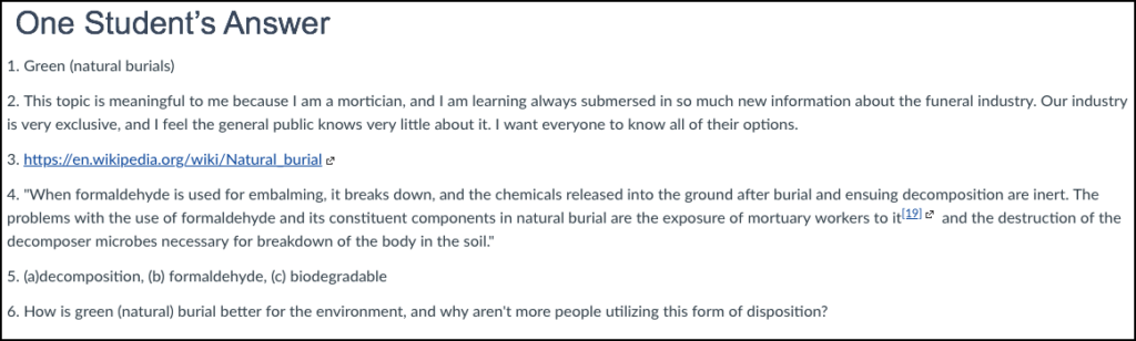 """Student's answer: 1. Green (natural burials) 2. This topic is meaningful to me because I am a mortician, and I am learning always submersed in so much new information about the funeral industry. Our industry is very exclusive, and I feel the general public knows very little about it. I want everyone to know all of their options. 3. https://en.wikipedia.org/wiki/Natural_burial (Links to an external site.)Links to an external site. 4. """"When formaldehyde is used for embalming, it breaks down, and the chemicals released into the ground after burial and ensuing decomposition are inert. The problems with the use of formaldehyde and its constituent components in natural burial are the exposure of mortuary workers to it[19] (Links to an external site.)Links to an external site. and the destruction of the decomposer microbes necessary for breakdown of the body in the soil."""" 5. (a)decomposition, (b) formaldehyde, (c) biodegradable 6. How is green (natural) burial better for the environment, and why aren't more people utilizing this form of disposition?"""
